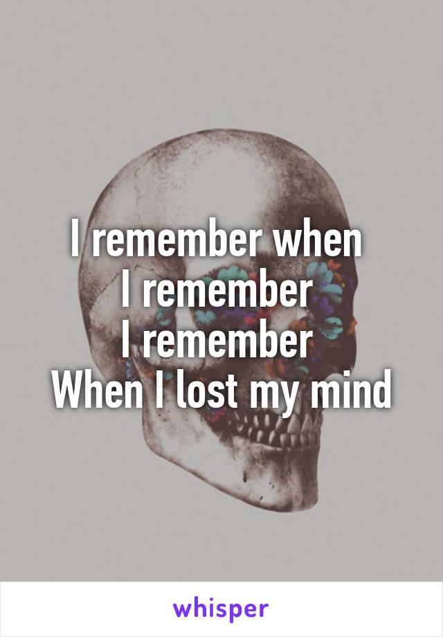 I remember when  I remember  I remember  When I lost my mind