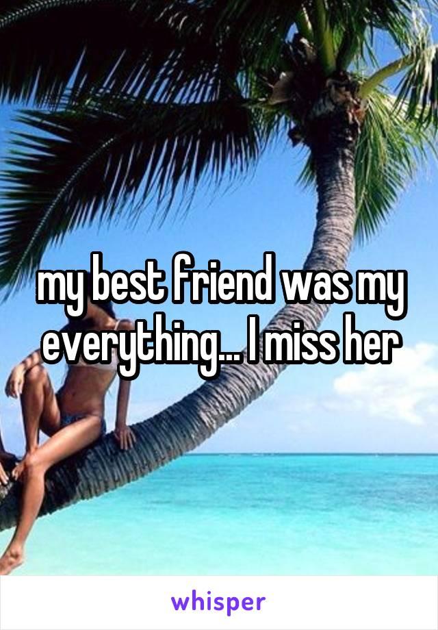 my best friend was my everything... I miss her