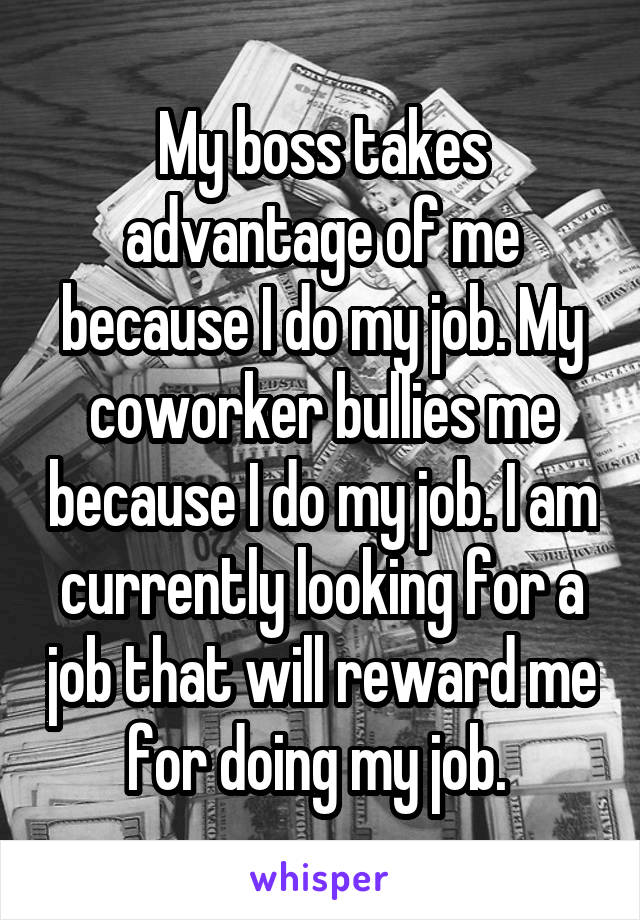 My boss takes advantage of me because I do my job. My coworker bullies me because I do my job. I am currently looking for a job that will reward me for doing my job.