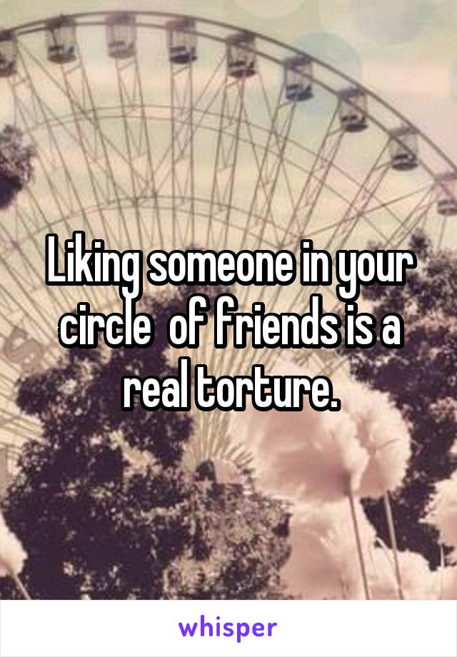 Liking someone in your circle  of friends is a real torture.