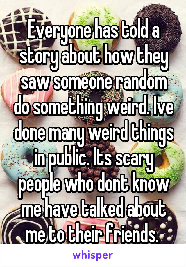Everyone has told a story about how they saw someone random do something weird. Ive done many weird things in public. Its scary people who dont know me have talked about me to their friends.