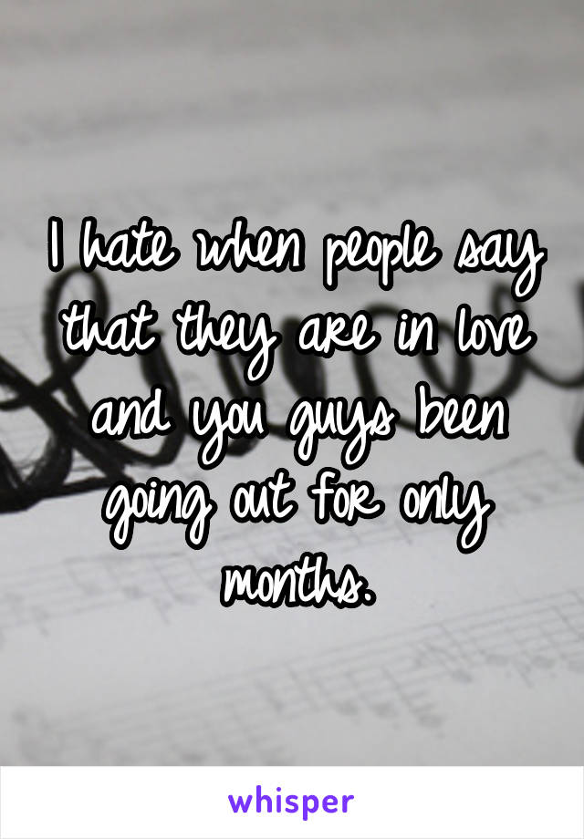 I hate when people say that they are in love and you guys been going out for only months.