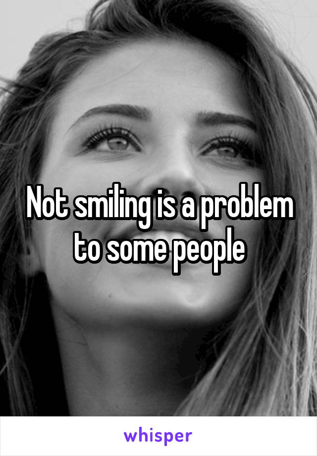 Not smiling is a problem to some people