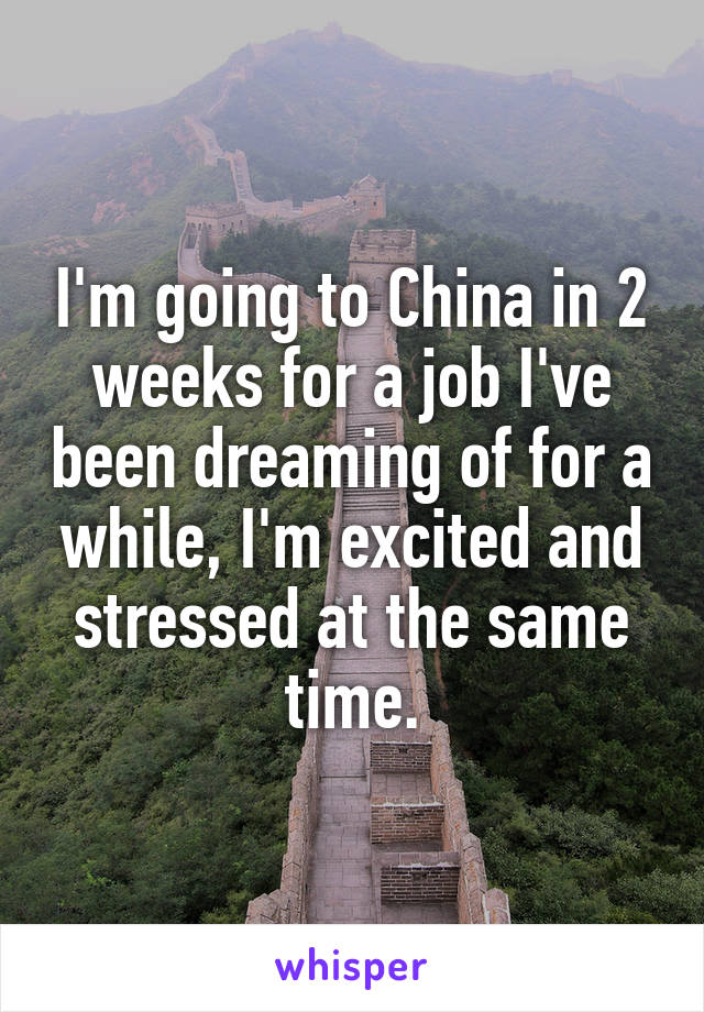 I'm going to China in 2 weeks for a job I've been dreaming of for a while, I'm excited and stressed at the same time.
