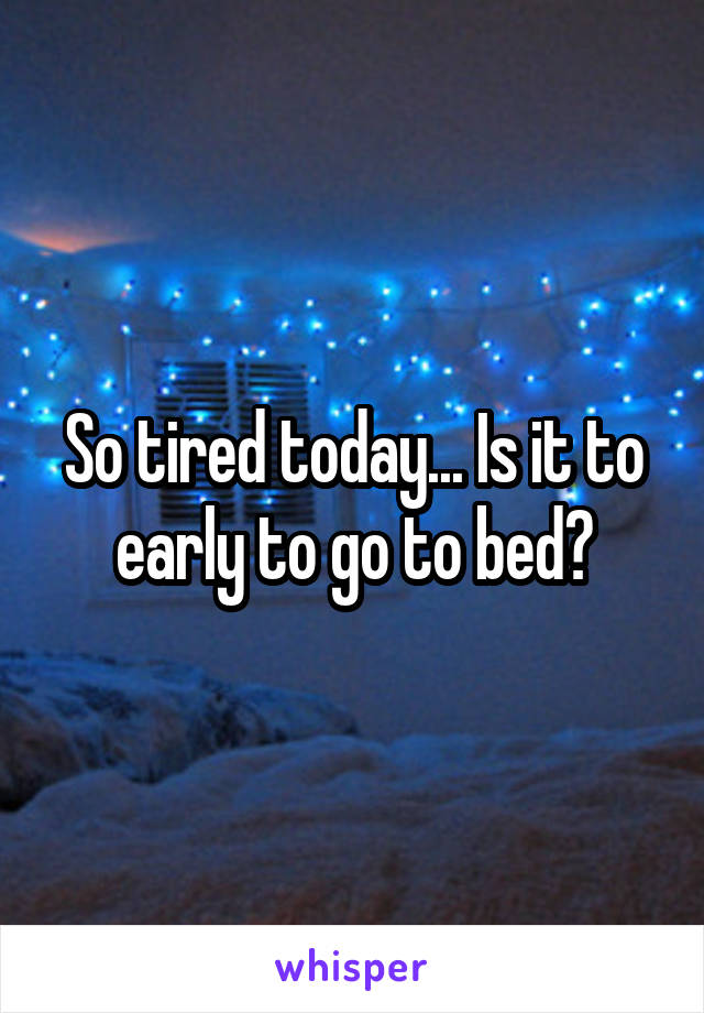 So tired today... Is it to early to go to bed?