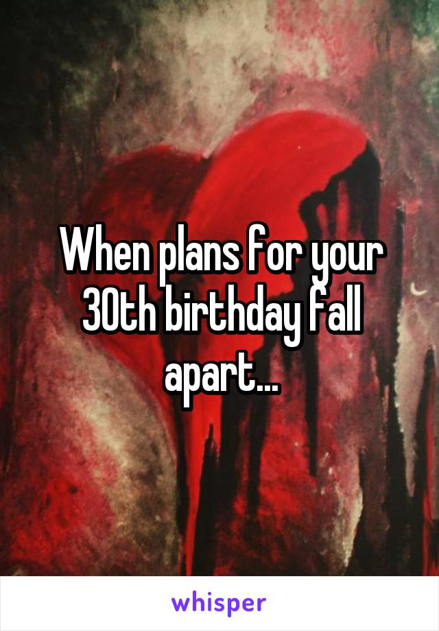 When plans for your 30th birthday fall apart...