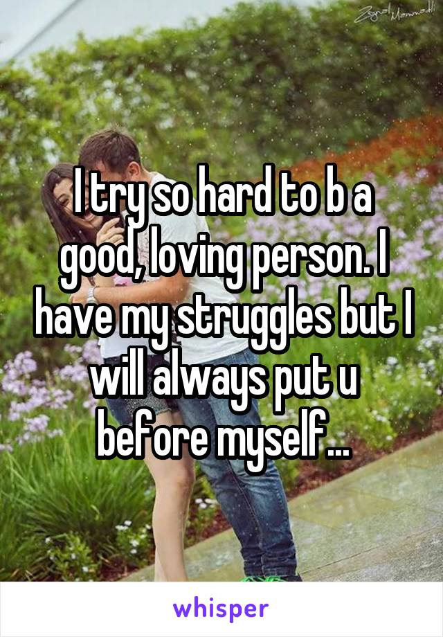I try so hard to b a good, loving person. I have my struggles but I will always put u before myself...