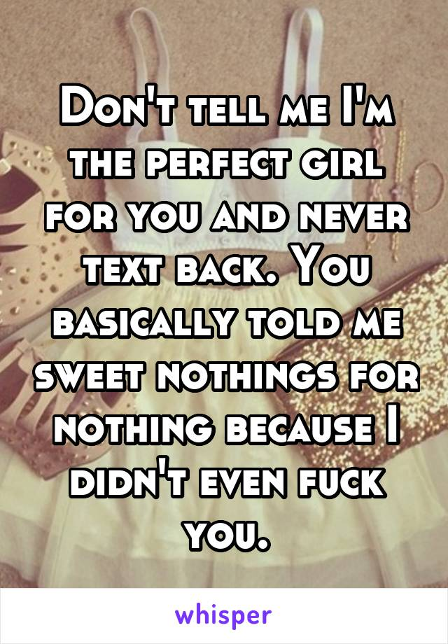 Don't tell me I'm the perfect girl for you and never text back. You basically told me sweet nothings for nothing because I didn't even fuck you.