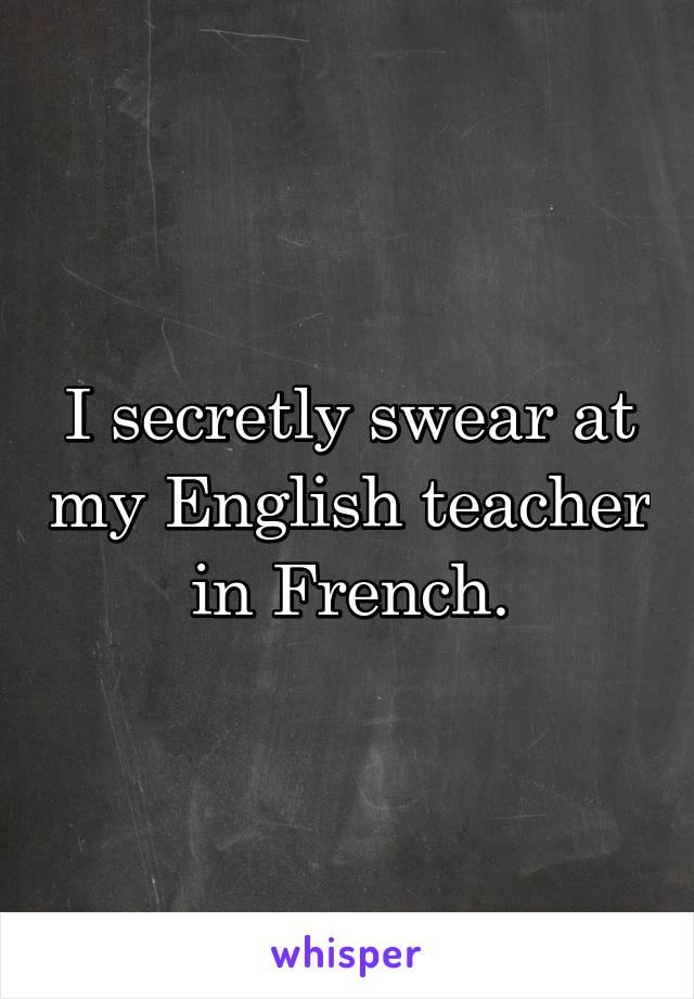 I secretly swear at my English teacher in French.
