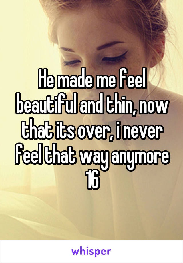 He made me feel beautiful and thin, now that its over, i never feel that way anymore 16