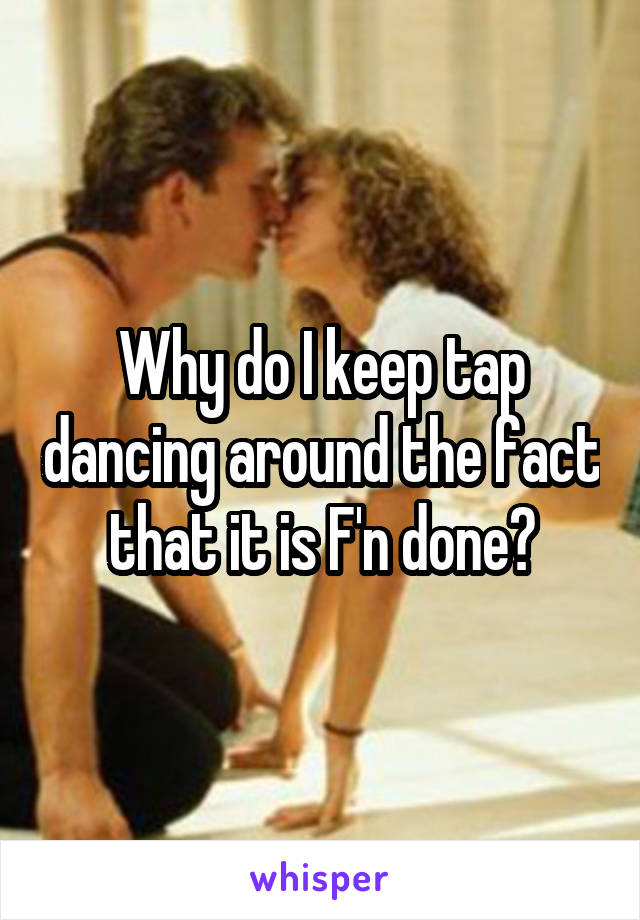 Why do I keep tap dancing around the fact that it is F'n done?