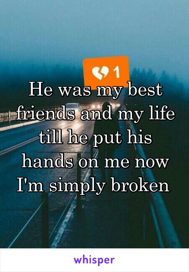 He was my best friends and my life till he put his hands on me now I'm simply broken