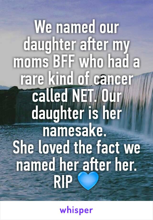 We named our daughter after my moms BFF who had a rare kind of cancer called NET. Our daughter is her namesake.  She loved the fact we named her after her. RIP 💙