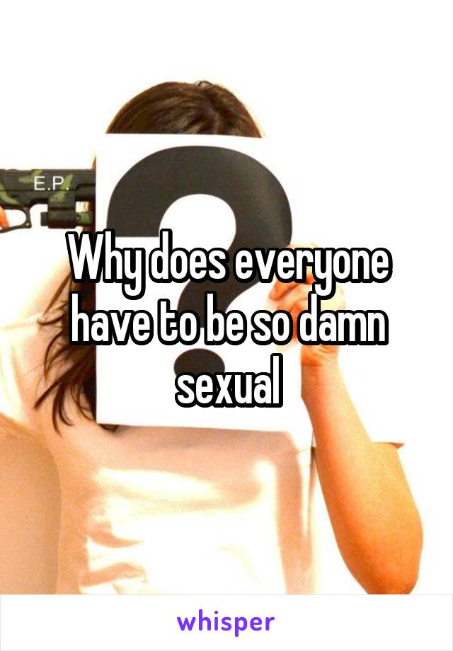 Why does everyone have to be so damn sexual