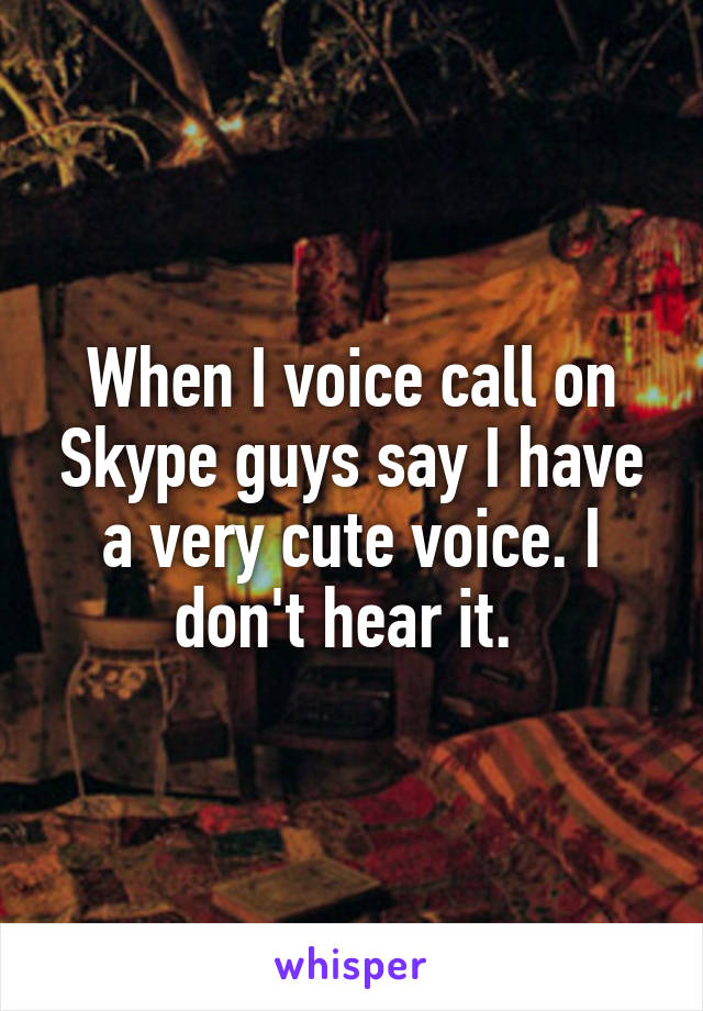 When I voice call on Skype guys say I have a very cute voice. I don't hear it.