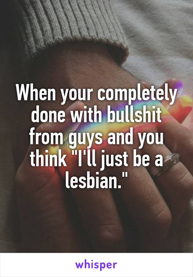 "When your completely done with bullshit from guys and you think ""I'll just be a lesbian."""