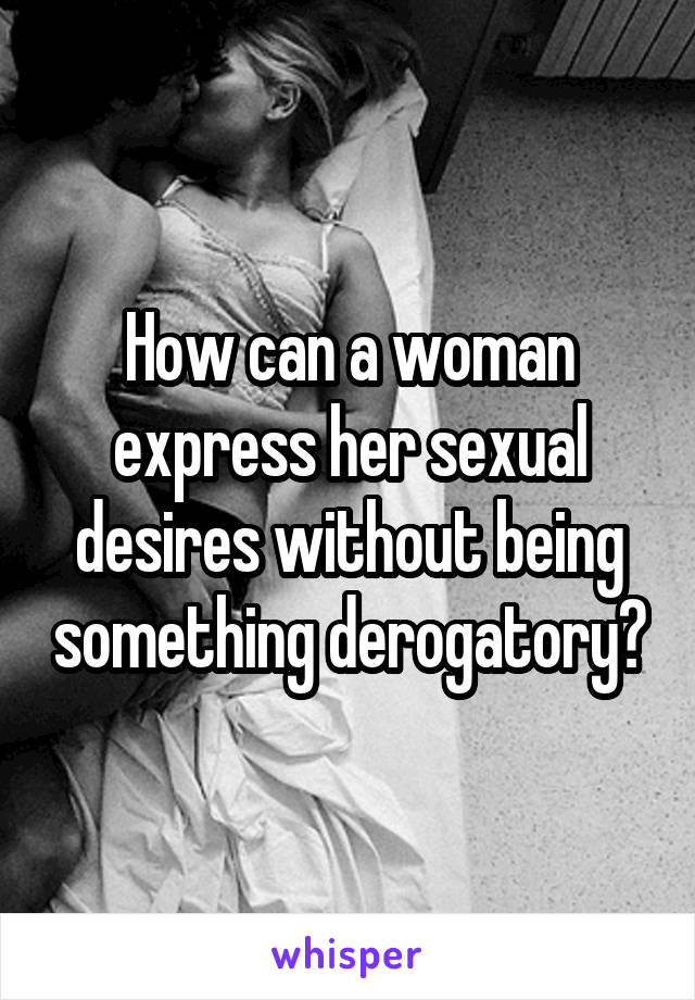 How can a woman express her sexual desires without being something derogatory?