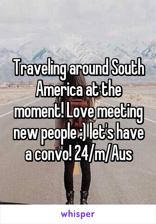 Traveling around South America at the moment! Love meeting new people :) let's have a convo! 24/m/Aus