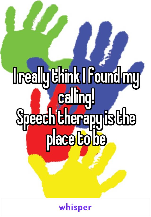 I really think I found my calling! Speech therapy is the place to be
