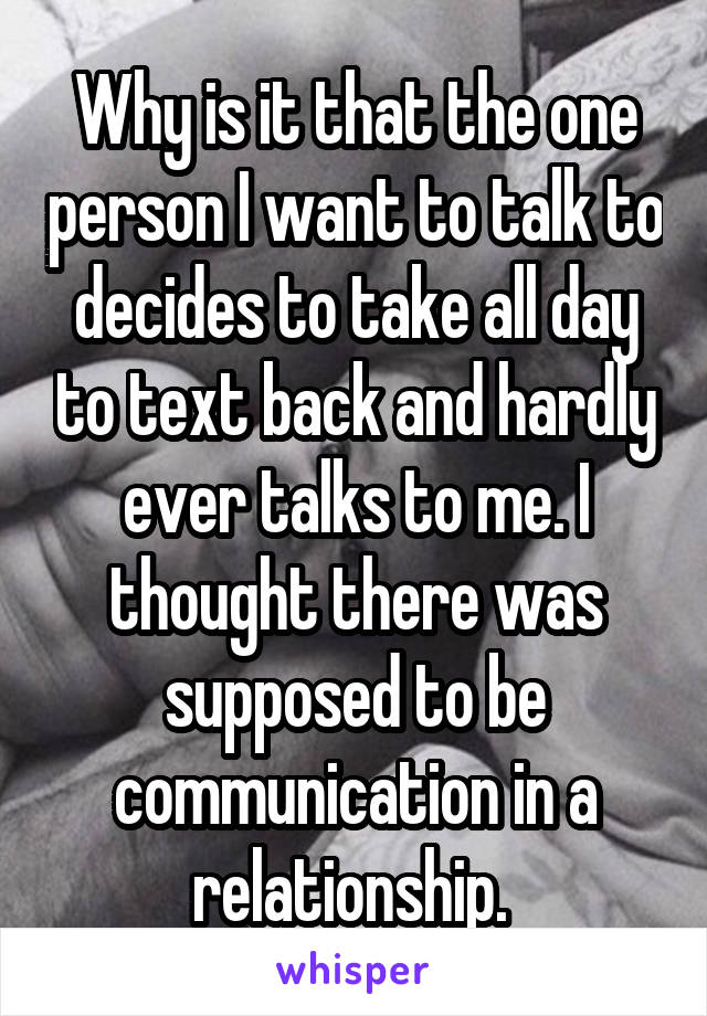 Why is it that the one person I want to talk to decides to take all day to text back and hardly ever talks to me. I thought there was supposed to be communication in a relationship.