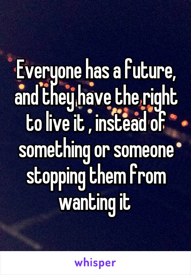 Everyone has a future, and they have the right to live it , instead of something or someone stopping them from wanting it