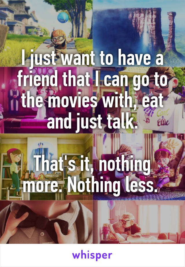 I just want to have a friend that I can go to the movies with, eat and just talk.  That's it, nothing more. Nothing less.