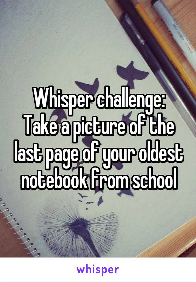 Whisper challenge: Take a picture of the last page of your oldest notebook from school