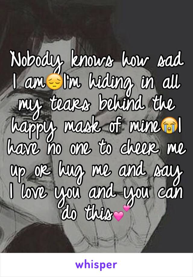 Nobody knows how sad I am😔I'm hiding in all my tears behind the happy mask of mine😭I have no one to cheer me up or hug me and say I love you and you can do this💕
