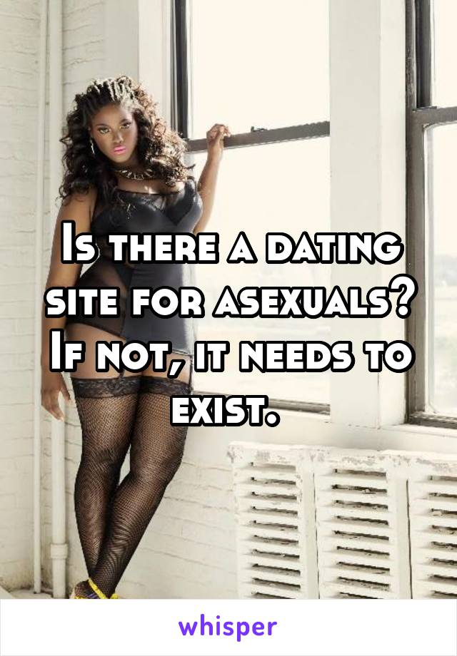 Is there a dating site for asexuals? If not, it needs to exist.