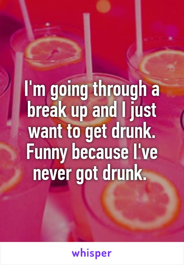 I'm going through a break up and I just want to get drunk. Funny because I've never got drunk.