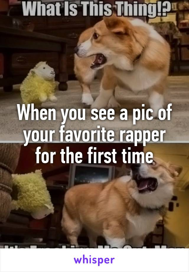 When you see a pic of your favorite rapper for the first time