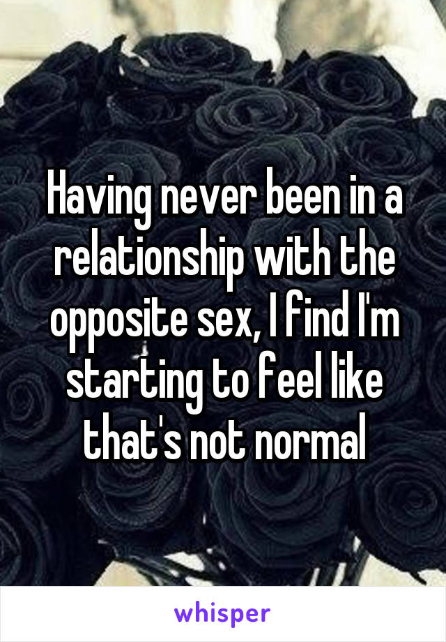 Having never been in a relationship with the opposite sex, I find I'm starting to feel like that's not normal