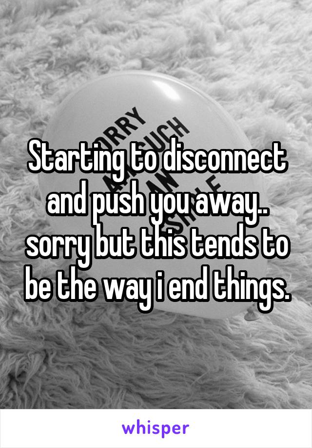 Starting to disconnect and push you away.. sorry but this tends to be the way i end things.