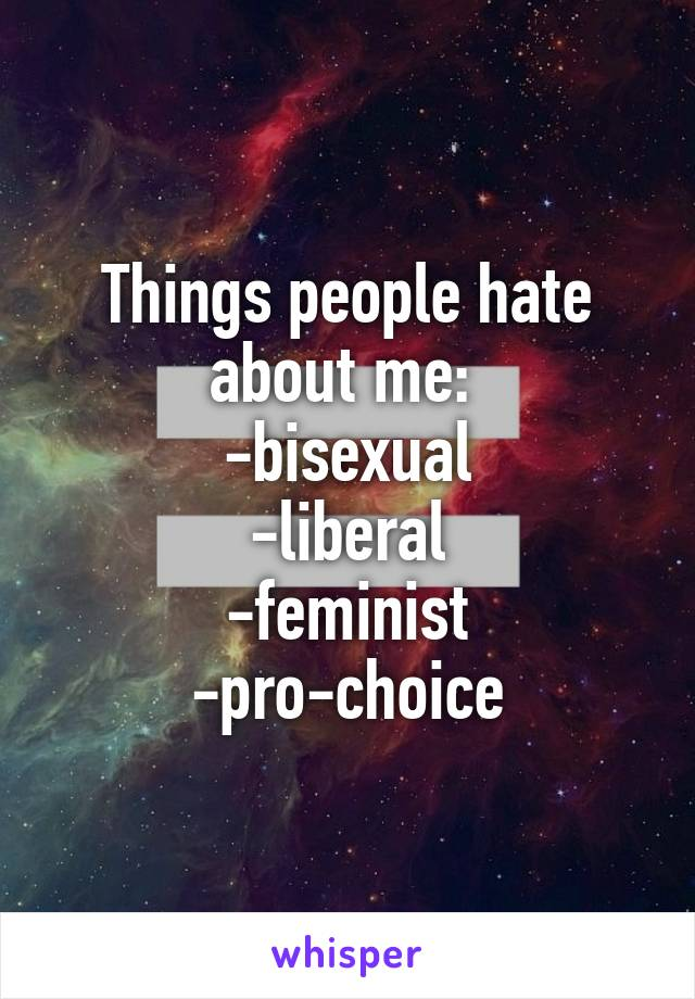 Things people hate about me:  -bisexual -liberal -feminist -pro-choice