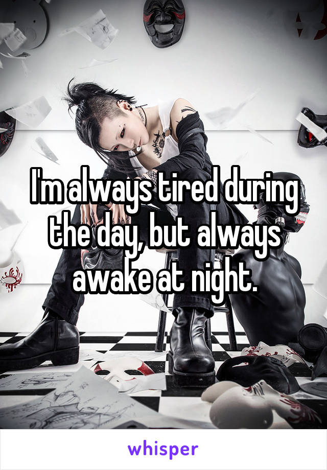 I'm always tired during the day, but always awake at night.