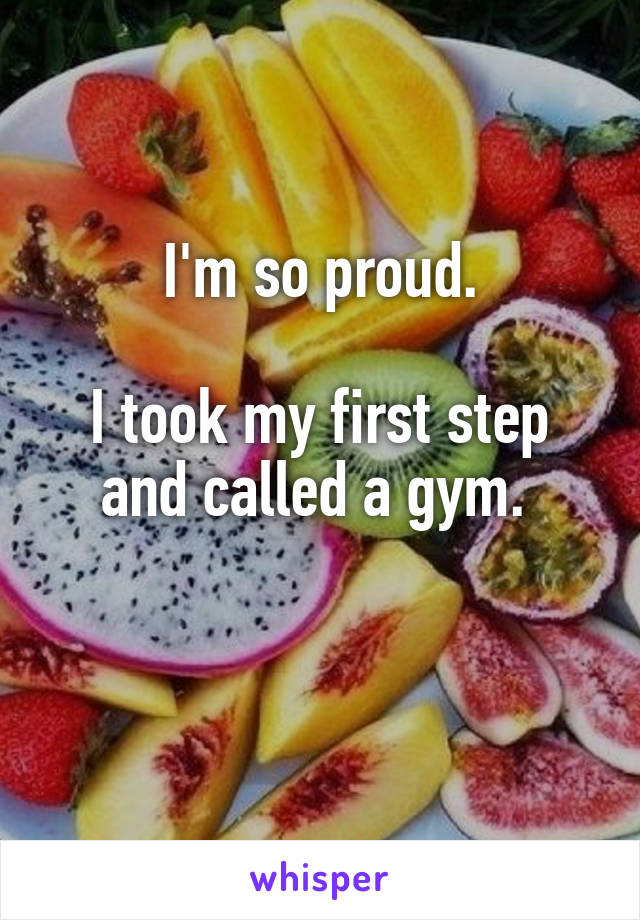 I'm so proud.  I took my first step and called a gym.