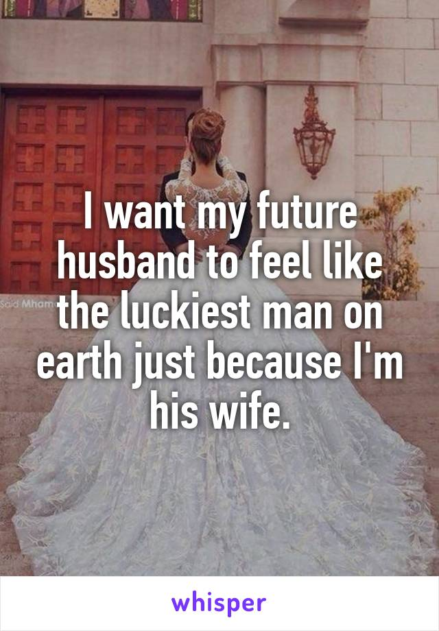 I want my future husband to feel like the luckiest man on earth just because I'm his wife.