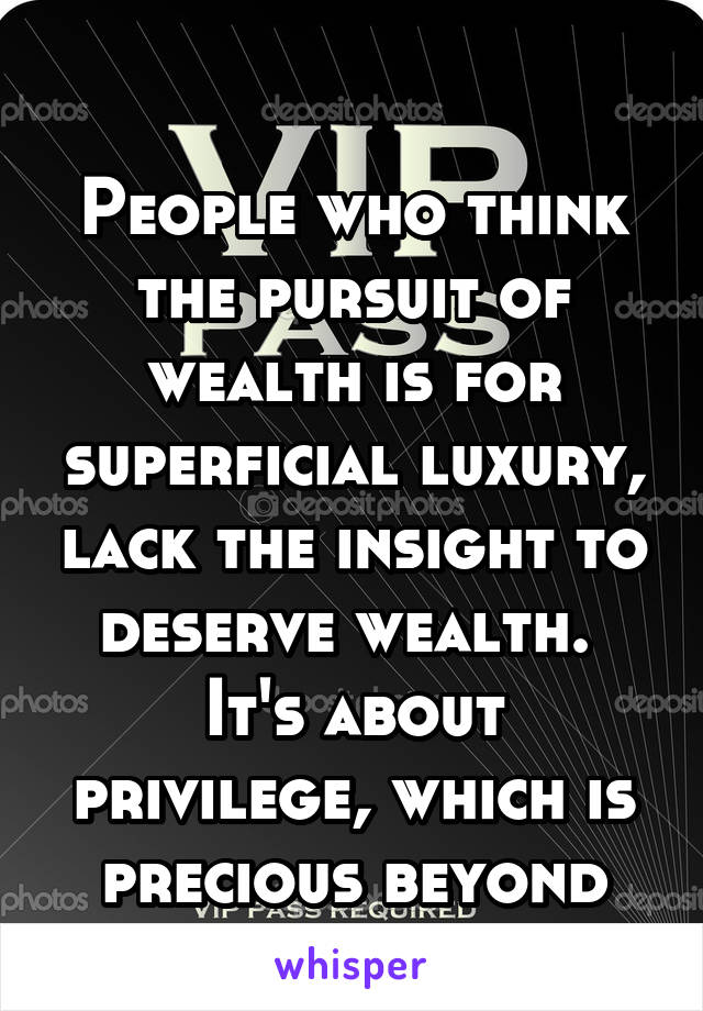 People who think the pursuit of wealth is for superficial luxury, lack the insight to deserve wealth.  It's about privilege, which is precious beyond measure.