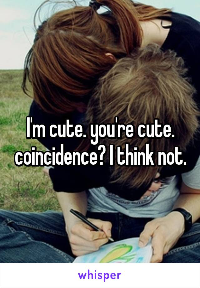 I'm cute. you're cute. coincidence? I think not.