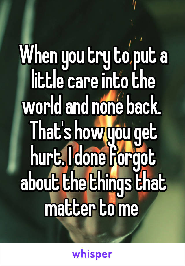 When you try to put a little care into the world and none back.  That's how you get hurt. I done forgot about the things that matter to me