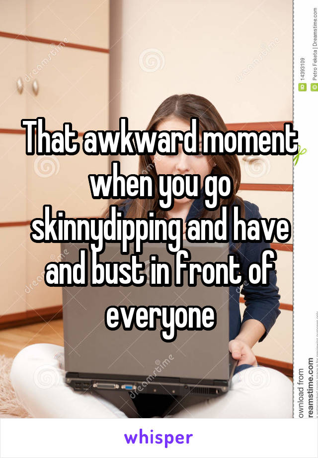 That awkward moment when you go skinnydipping and have and bust in front of everyone