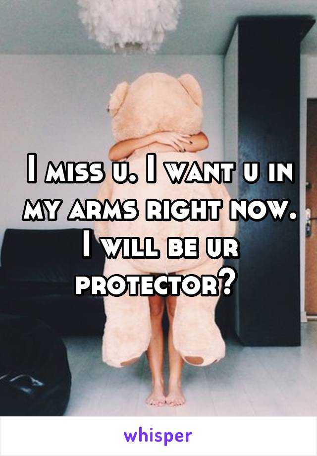 I miss u. I want u in my arms right now. I will be ur protector?