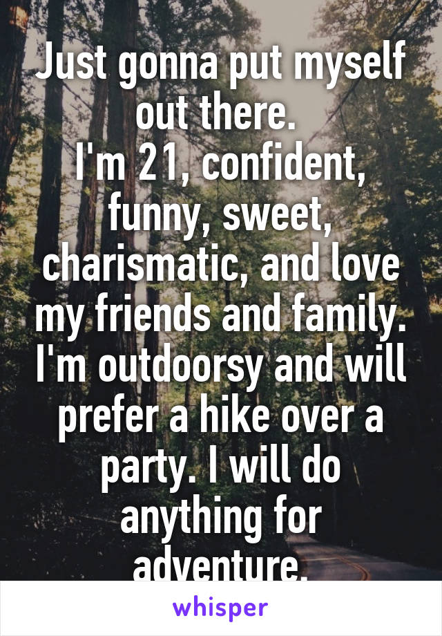 Just gonna put myself out there.  I'm 21, confident, funny, sweet, charismatic, and love my friends and family. I'm outdoorsy and will prefer a hike over a party. I will do anything for adventure.