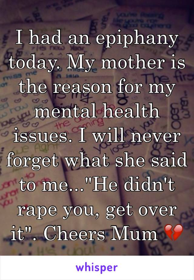 "I had an epiphany today. My mother is the reason for my mental health issues. I will never forget what she said to me...""He didn't rape you, get over it"". Cheers Mum 💔"