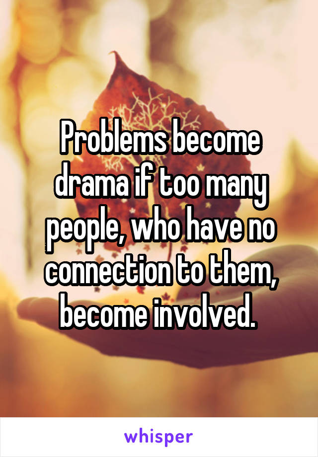 Problems become drama if too many people, who have no connection to them, become involved.