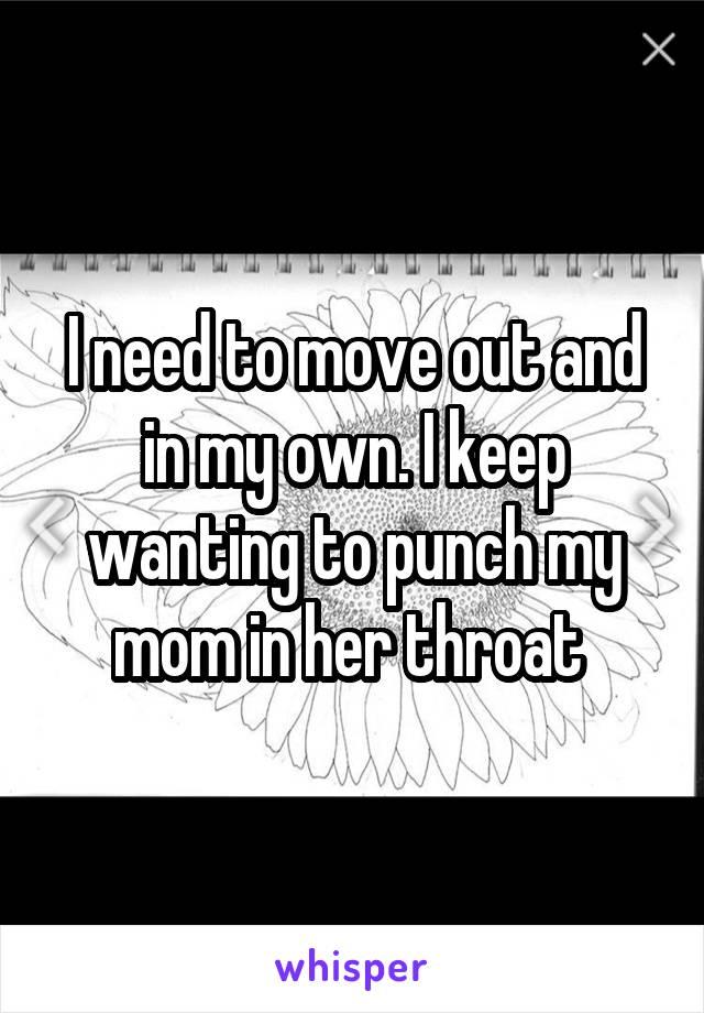 I need to move out and in my own. I keep wanting to punch my mom in her throat