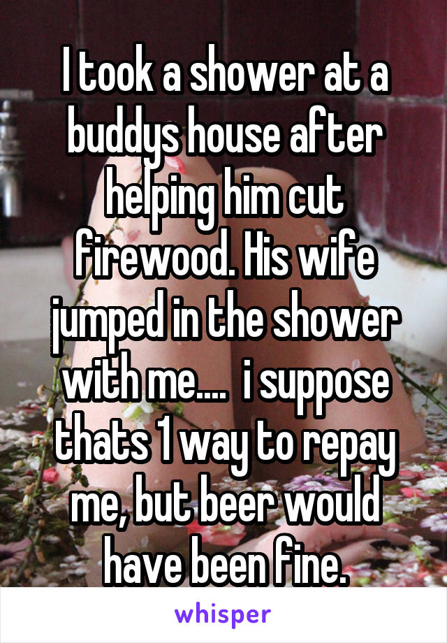 I took a shower at a buddys house after helping him cut firewood. His wife jumped in the shower with me....  i suppose thats 1 way to repay me, but beer would have been fine.
