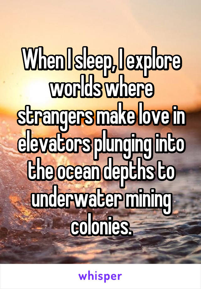 When I sleep, I explore worlds where strangers make love in elevators plunging into the ocean depths to underwater mining colonies.