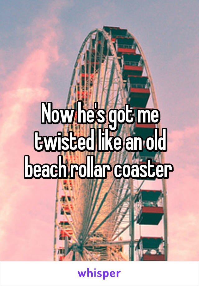 Now he's got me twisted like an old beach rollar coaster