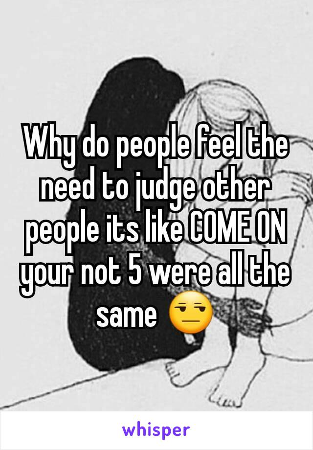 Why do people feel the need to judge other people its like COME ON your not 5 were all the same 😒